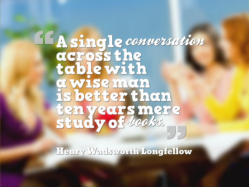 """A single conversation across the table with a wise man is better than ten years mere study of books."" Henry Wadsworth Longfellow"